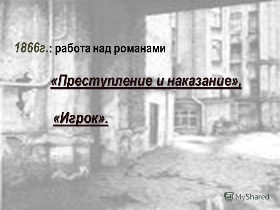 : 1866г. : работа над романами «Преступление и наказание», «Преступление и наказание», «Игрок». «Игрок».