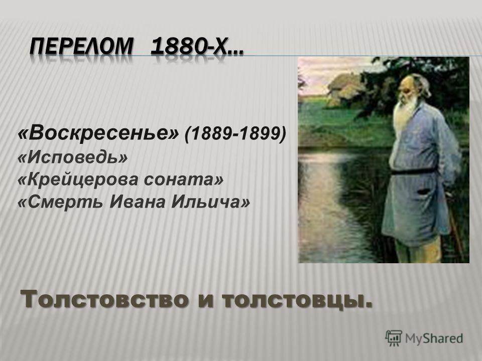 Толстовство и толстовцы. «Воскресенье» (1889-1899) «Исповедь» «Крейцерова соната» «Смерть Ивана Ильича»