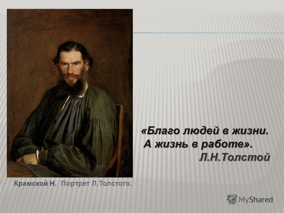 «Благо людей в жизни. А жизнь в работе». А жизнь в работе».Л.Н.Толстой Крамской Н. Портрет Л.Толстого.