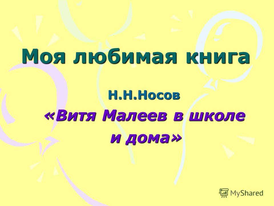 Моя любимая книга Н.Н.Носов «Витя Малеев в школе и дома» и дома»