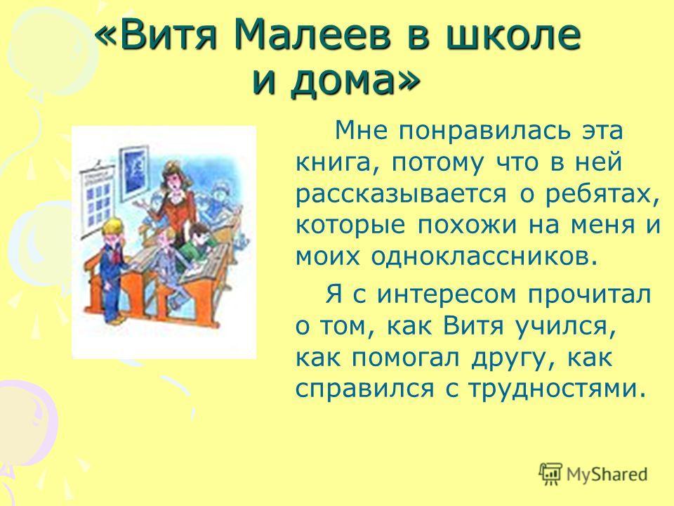 «Витя Малеев в школе и дома» Мне понравилась эта книга, потому что в ней рассказывается о ребятах, которые похожи на меня и моих одноклассников. Я с интересом прочитал о том, как Витя учился, как помогал другу, как справился с трудностями.