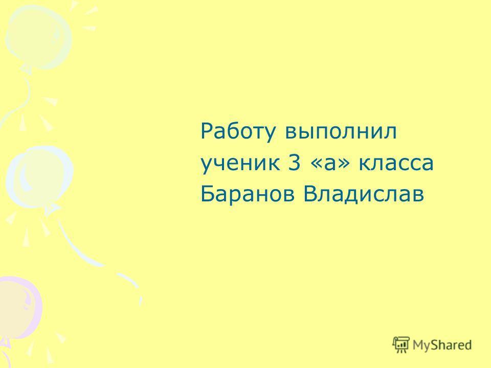 Работу выполнил ученик 3 «а» класса Баранов Владислав