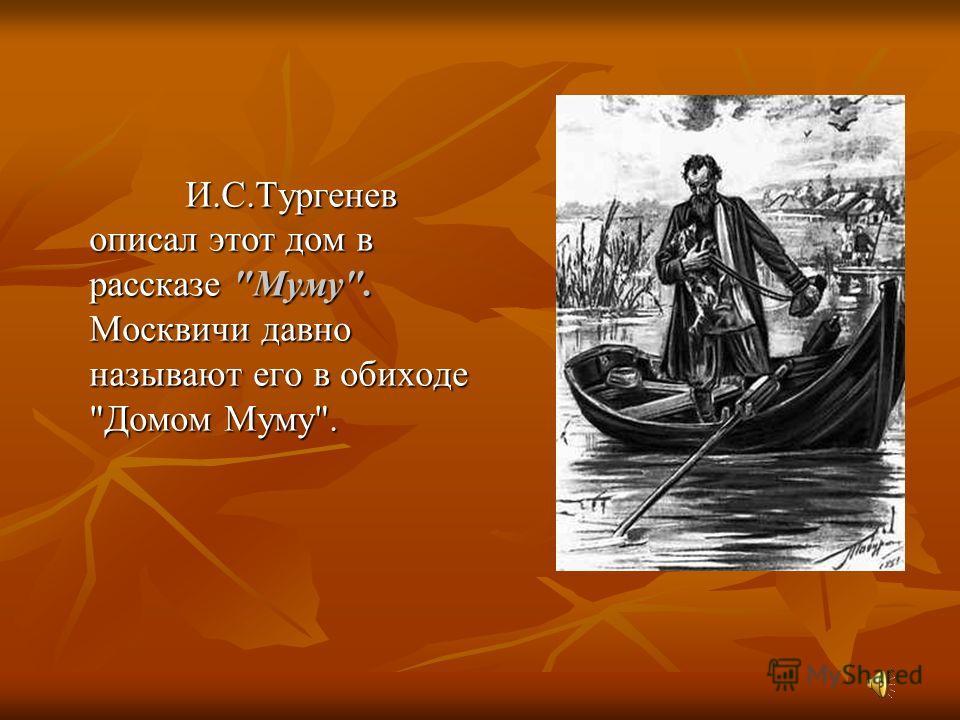 Московский музей И. С. Тургенева Этот музей находится в Москве по адресу ул. Остоженка, 37. ул. Остоженка, 37. Этот дом снимала мать И.С. Тургенева в 1839-1851 гг., в нём во время пребывания в Москве (1841-1851) жил сам писатель.