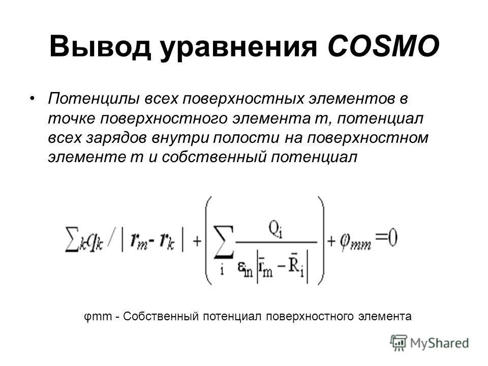 Вывод уравнения COSMO Потенцилы всех поверхностных элементов в точке поверхностного элемента m, потенциал всех зарядов внутри полости на поверхностном элементе m и собственный потенциал поверхностного элемента m в сумме равны нулю. φmm - Собственный
