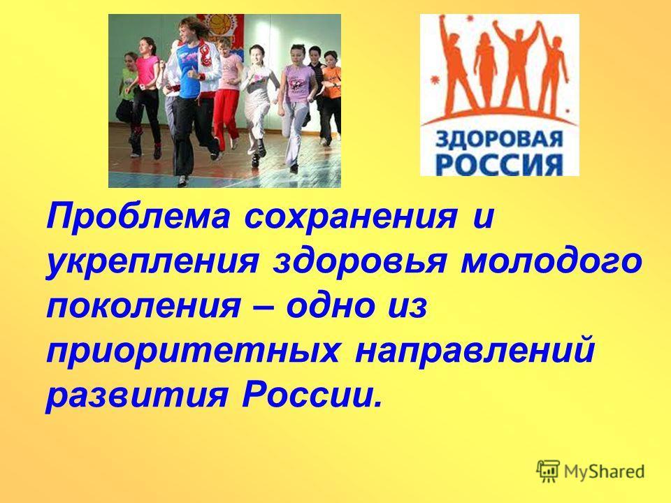 Проблема сохранения и укрепления здоровья молодого поколения – одно из приоритетных направлений развития России.