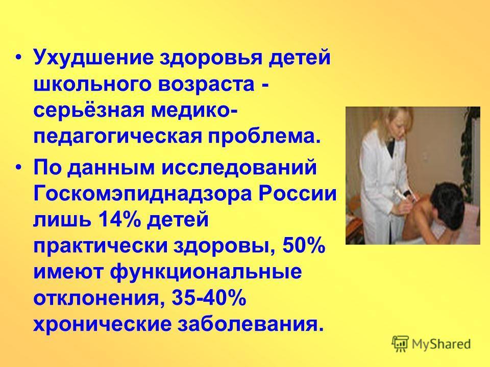 Ухудшение здоровья детей школьного возраста - серьёзная медико- педагогическая проблема. По данным исследований Госкомэпиднадзора России лишь 14% детей практически здоровы, 50% имеют функциональные отклонения, 35-40% хронические заболевания.