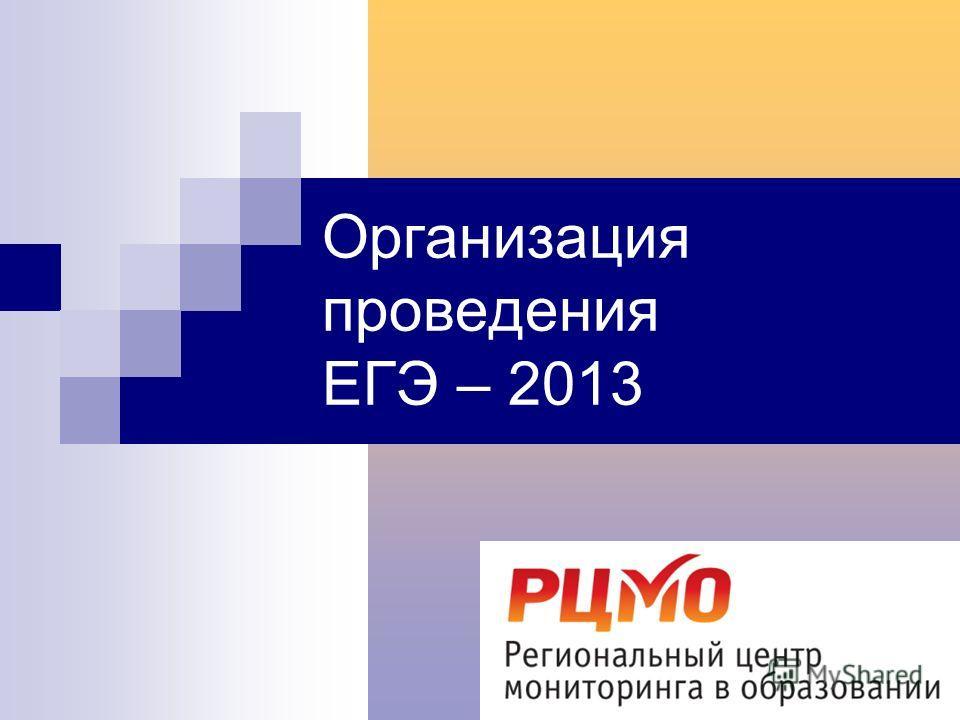 Организация проведения ЕГЭ – 2013