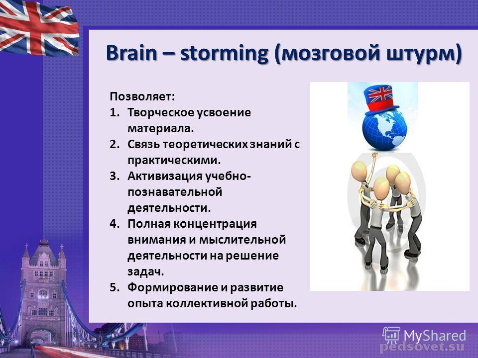 Brain – storming (мозговой штурм) Позволяет: 1.Творческое усвоение материала. 2.Связь теоретических знаний с практическими. 3.Активизация учебно- познавательной деятельности. 4.Полная концентрация внимания и мыслительной деятельности на решение задач
