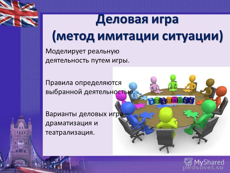 Деловая игра (метод имитации ситуации) Моделирует реальную деятельность путем игры. Правила определяются выбранной деятельностью. Варианты деловых игра – драматизация и театрализация.