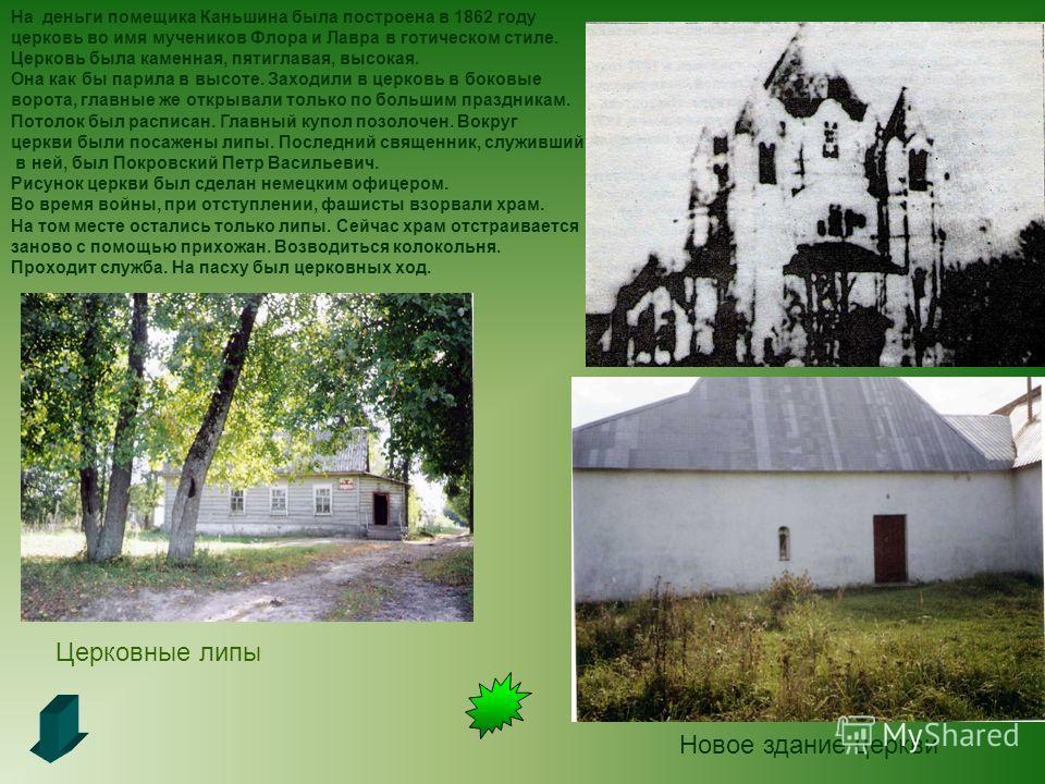 На деньги помещика Каньшина была построена в 1862 году церковь во имя мучеников Флора и Лавра в готическом стиле. Церковь была каменная, пятиглавая, высокая. Она как бы парила в высоте. Заходили в церковь в боковые ворота, главные же открывали только