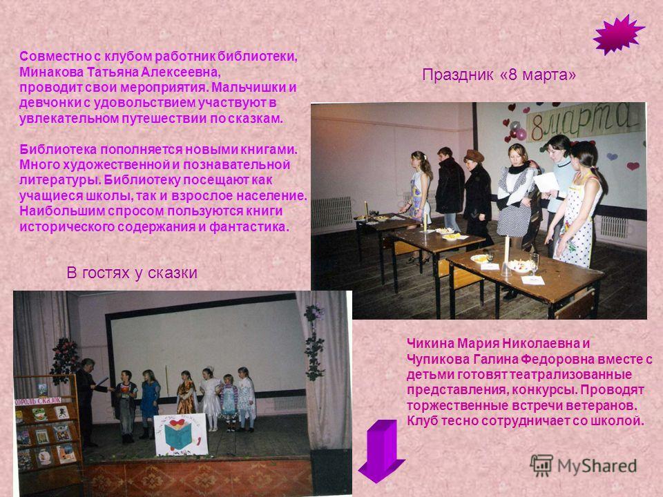 Совместно с клубом работник библиотеки, Минакова Татьяна Алексеевна, проводит свои мероприятия. Мальчишки и девчонки с удовольствием участвуют в увлекательном путешествии по сказкам. Библиотека пополняется новыми книгами. Много художественной и позна