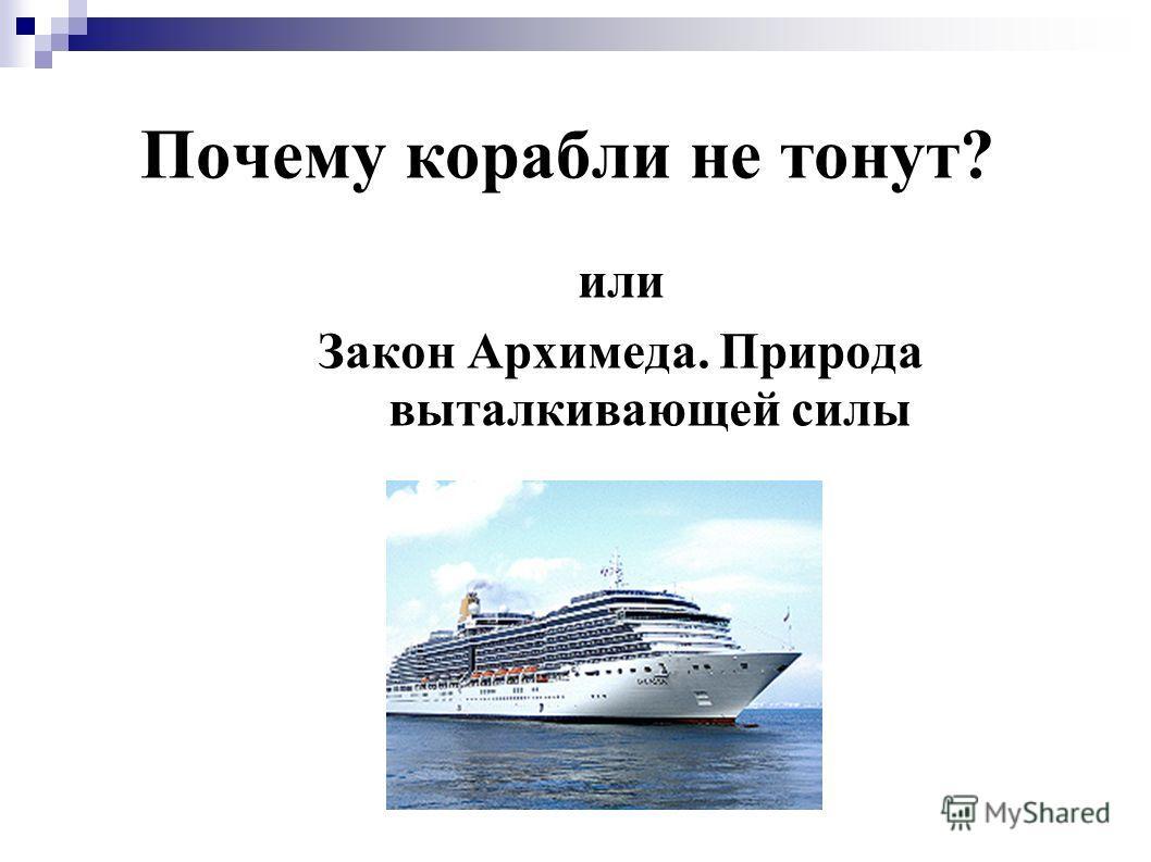 Почему корабли не тонут? или Закон Архимеда. Природа выталкивающей силы