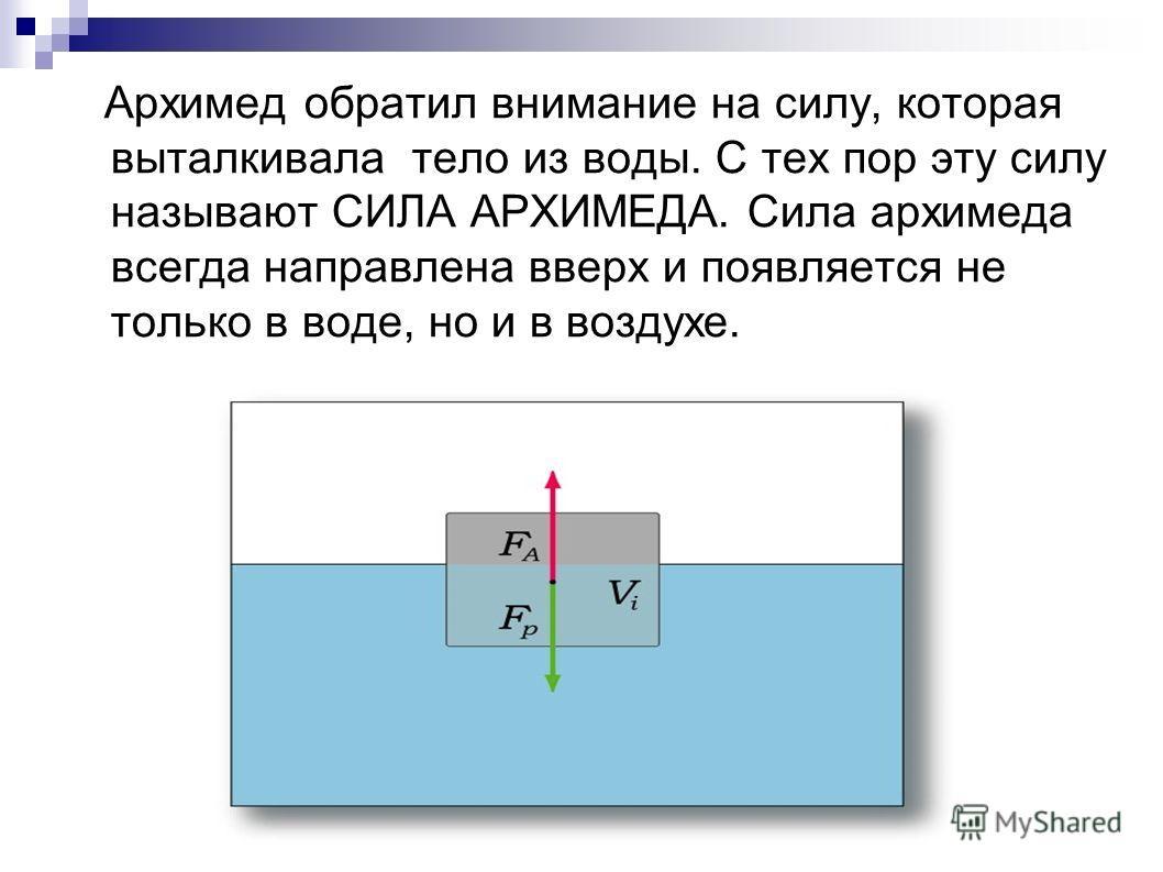 Архимед обратил внимание на силу, которая выталкивала тело из воды. С тех пор эту силу называют СИЛА АРХИМЕДА. Сила архимеда всегда направлена вверх и появляется не только в воде, но и в воздухе.