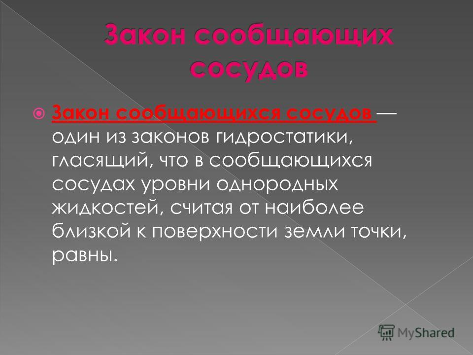 Закон сообщающихся сосудов один из законов гидростатики, гласящий, что в сообщающихся сосудах уровни однородных жидкостей, считая от наиболее близкой к поверхности земли точки, равны.