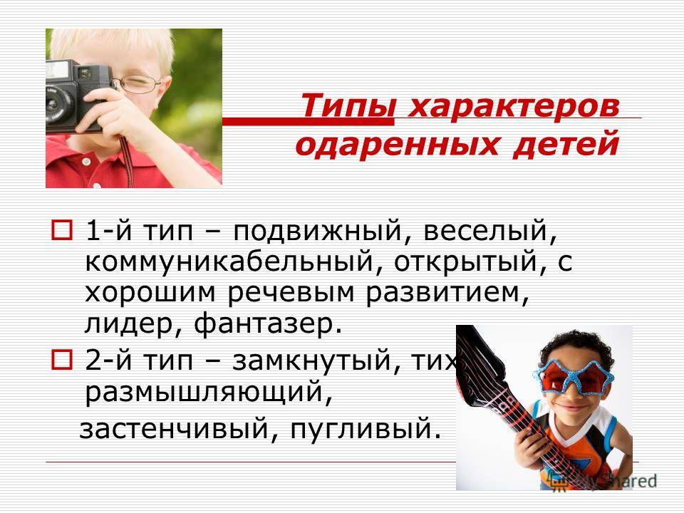 Типы характеров одаренных детей 1-й тип – подвижный, веселый, коммуникабельный, открытый, с хорошим речевым развитием, лидер, фантазер. 2-й тип – замкнутый, тихий, размышляющий, застенчивый, пугливый.