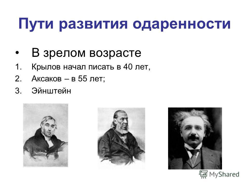 Пути развития одаренности В зрелом возрасте 1.Крылов начал писать в 40 лет, 2.Аксаков – в 55 лет; 3.Эйнштейн