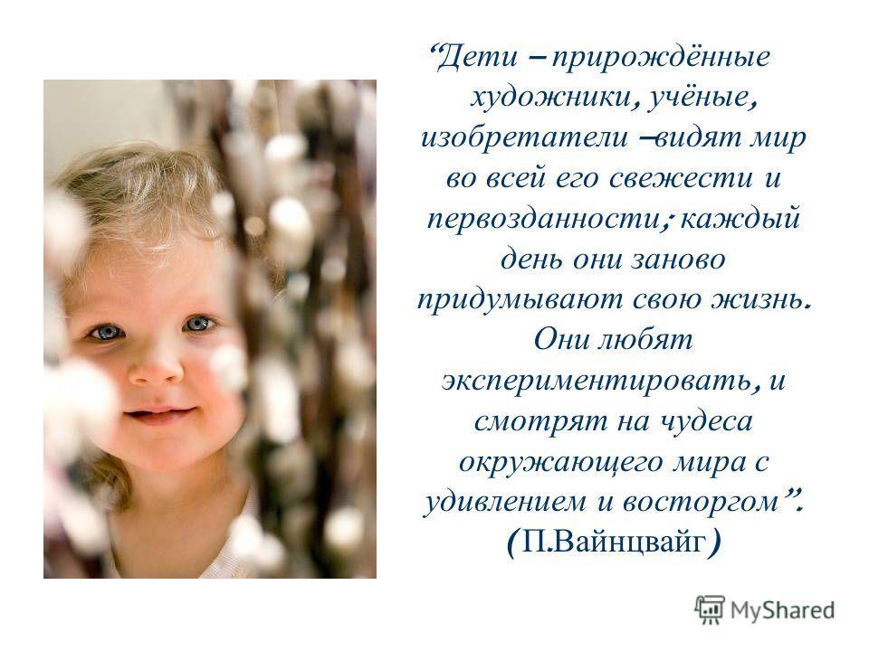 Дети – прирождённые художники, учёные, изобретатели – видят мир во всей его свежести и первозданности ; каждый день они заново придумывают свою жизнь. Они любят экспериментировать, и смотрят на чудеса окружающего мира с удивлением и восторгом. ( П. В