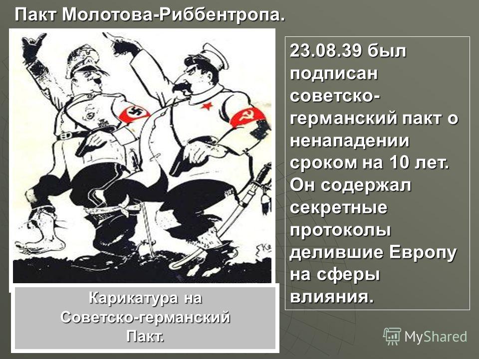 Пакт Молотова-Риббентропа. 23.08.39 был подписан советско- германский пакт о ненападении сроком на 10 лет. Он содержал секретные протоколы делившие Европу на сферы влияния. Карикатура на Советско-германскийПакт.
