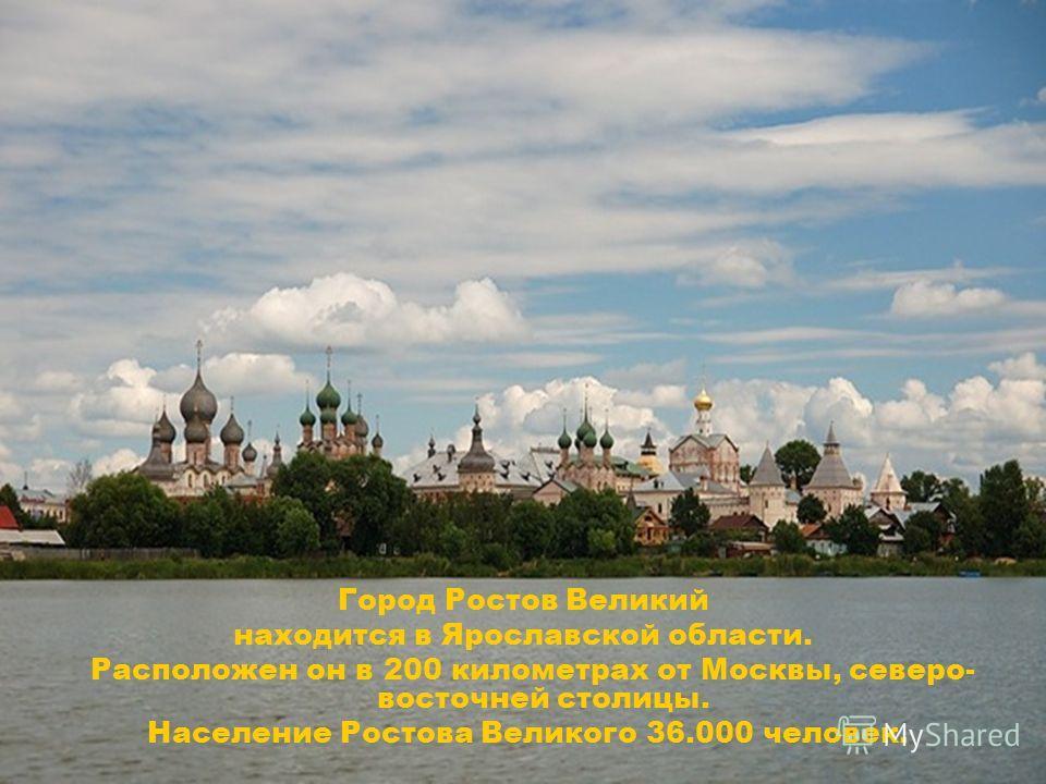 Город Ростов Великий находится в Ярославской области. Расположен он в 200 километрах от Москвы, северо- восточней столицы. Население Ростова Великого 36.000 человек.