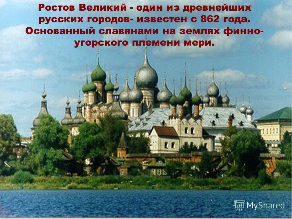 Ростов Великий - один из древнейших русских городов- известен с 862 года. Основанный славянами на землях финно- угорского племени мери.