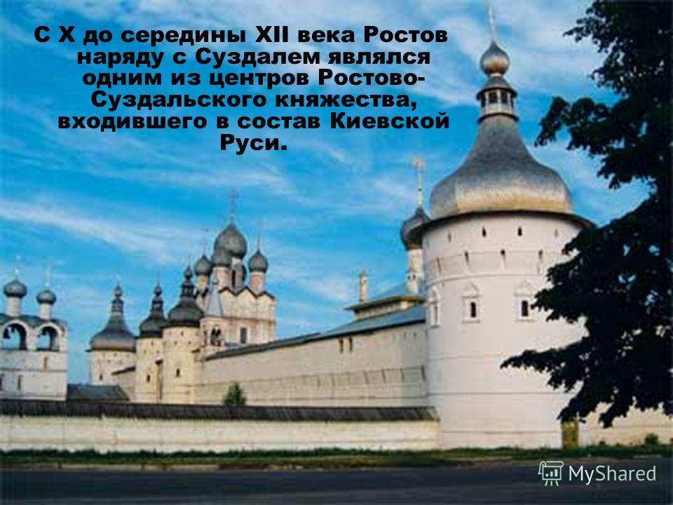 С Х до середины XII века Ростов наряду с Суздалем являлся одним из центров Ростово- Суздальского княжества, входившего в состав Киевской Руси.