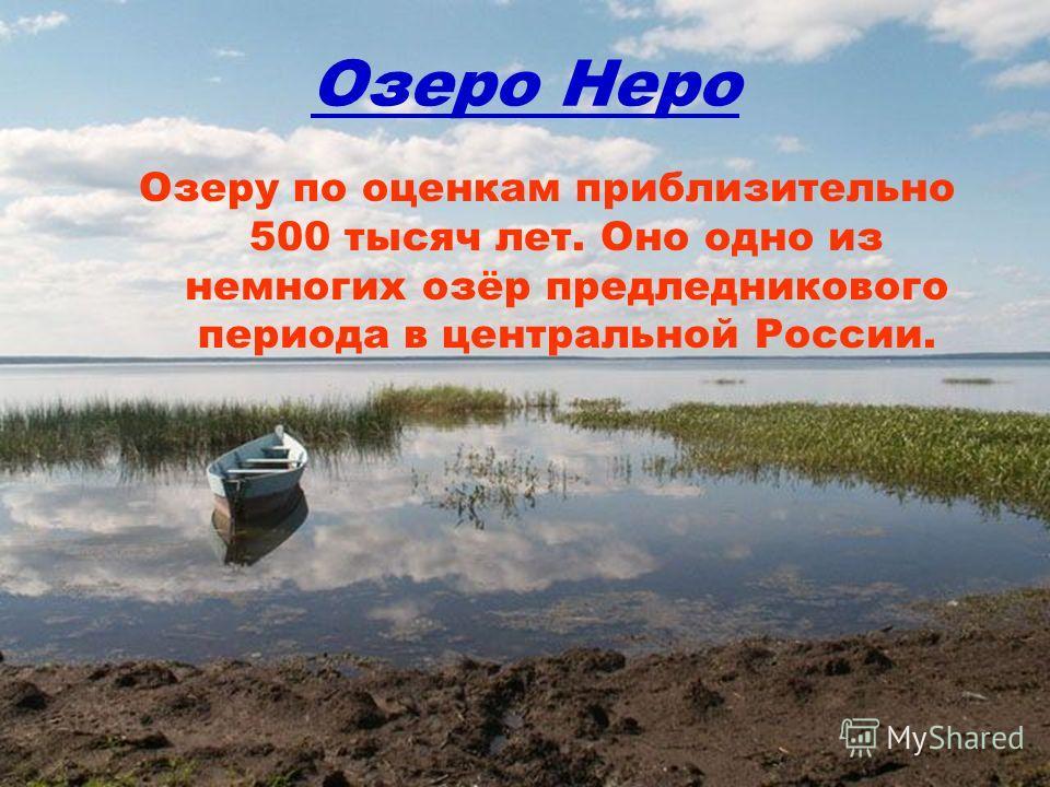 Озеро Неро Озеру по оценкам приблизительно 500 тысяч лет. Оно одно из немногих озёр предледникового периода в центральной России.
