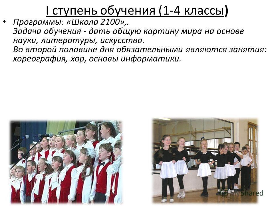 I ступень обучения (1-4 классы) Программы: «Школа 2100»,. Задача обучения - дать общую картину мира на основе науки, литературы, искусства. Во второй половине дня обязательными являются занятия: хореография, хор, основы информатики.