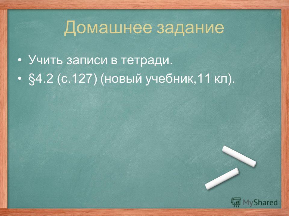 Домашнее задание Учить записи в тетради. §4.2 (с.127) (новый учебник,11 кл).