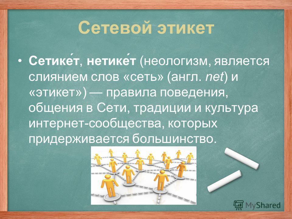 Сетевой этикет Сетике́т, нетике́т (неологизм, является слиянием слов «cеть» (англ. net) и «этикет») правила поведения, общения в Сети, традиции и культура интернет-сообщества, которых придерживается большинство.