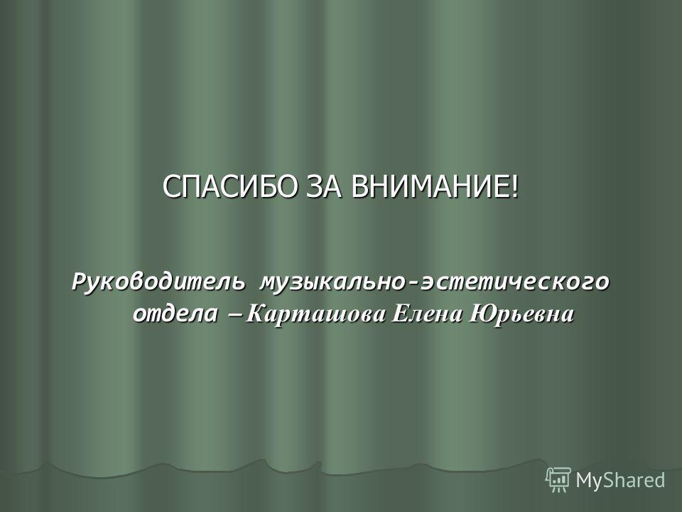 СПАСИБО ЗА ВНИМАНИЕ! Руководитель музыкально-эстетического отдела – Карташова Елена Юрьевна