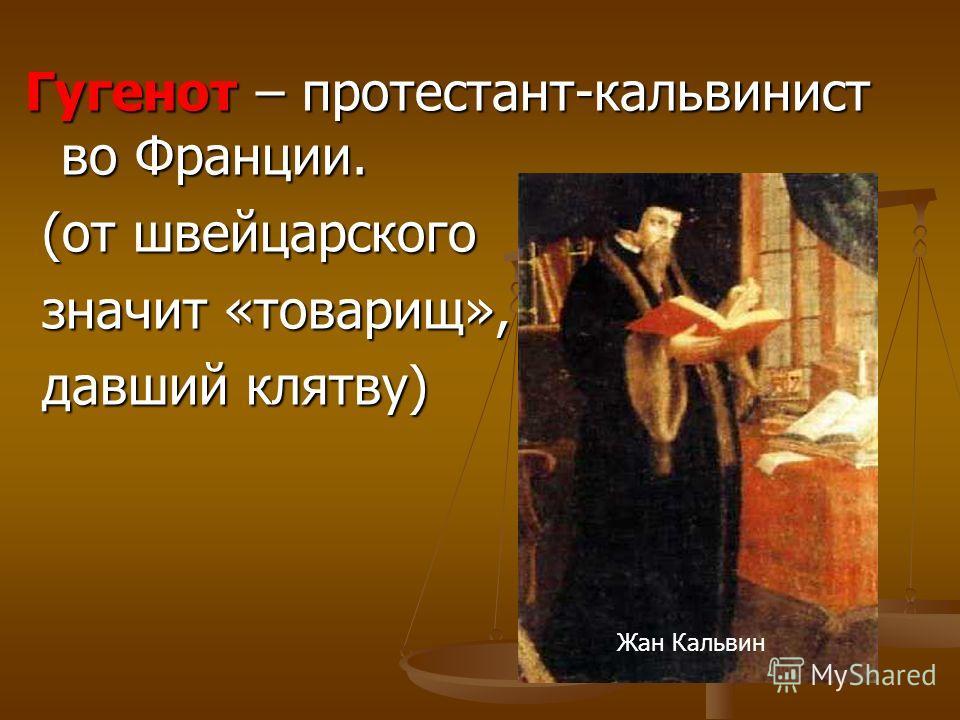 Гугенот – протестант-кальвинист во Франции. (от швейцарского (от швейцарского значит «товарищ», значит «товарищ», давший клятву) давший клятву) Жан Кальвин