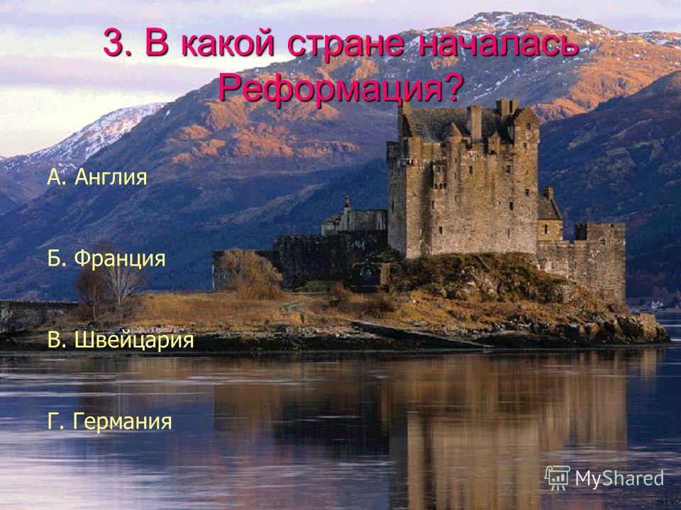 3. В какой стране началась Реформация? А. Англия Б. Франция В. Швейцария Г. Германия