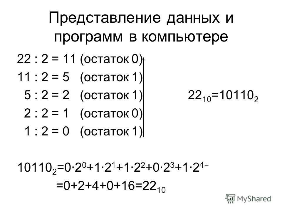 Представление данных и программ в компьютере 22 : 2 = 11 (остаток 0) 11 : 2 = 5 (остаток 1) 5 : 2 = 2 (остаток 1) 22 10 =10110 2 2 : 2 = 1 (остаток 0) 1 : 2 = 0 (остаток 1) 10110 2 =02 0 +12 1 +12 2 +02 3 +12 4= =0+2+4+0+16=22 10