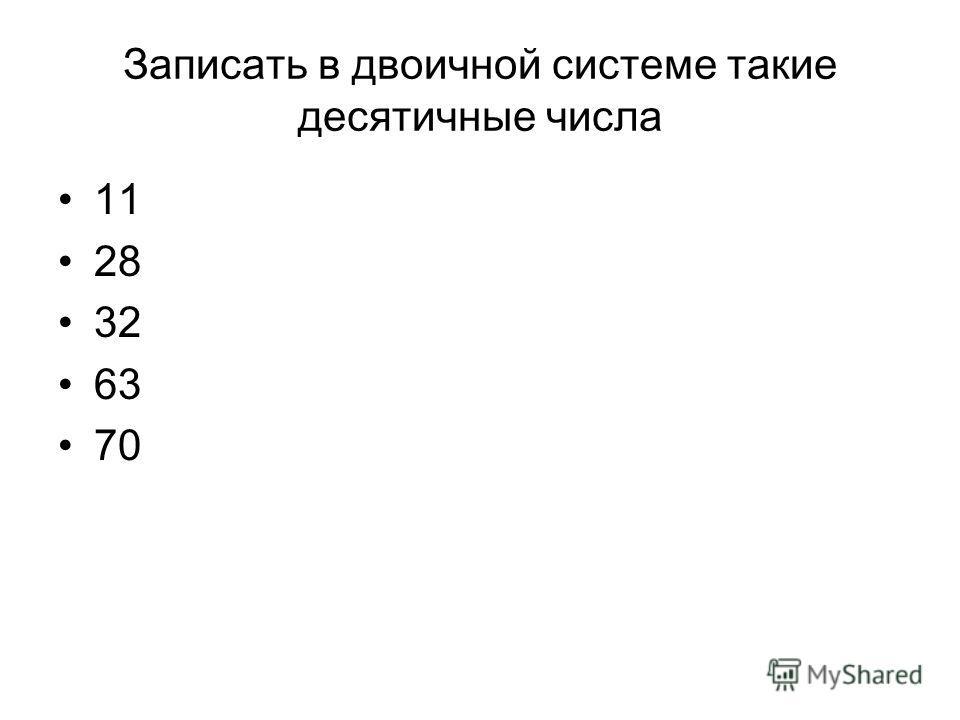 Записать в двоичной системе такие десятичные числа 11 28 32 63 70