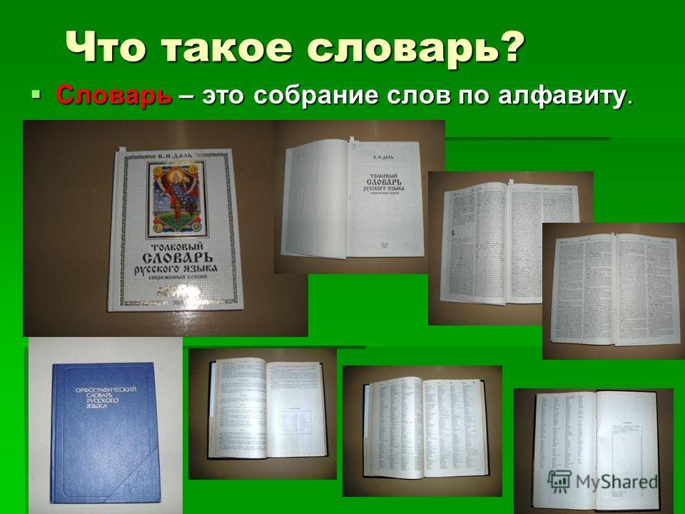 Что такое словарь? Словарь – это собрание слов по алфавиту.