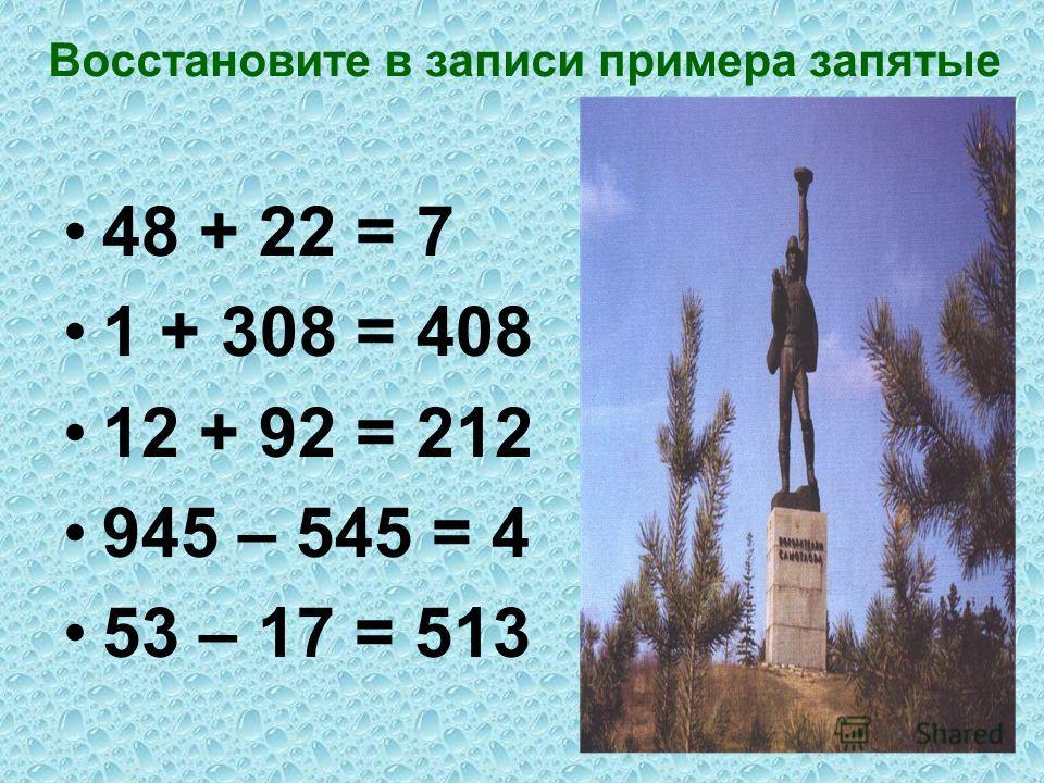Восстановите в записи примера запятые 48 + 22 = 7 1 + 308 = 408 12 + 92 = 212 945 – 545 = 4 53 – 17 = 513