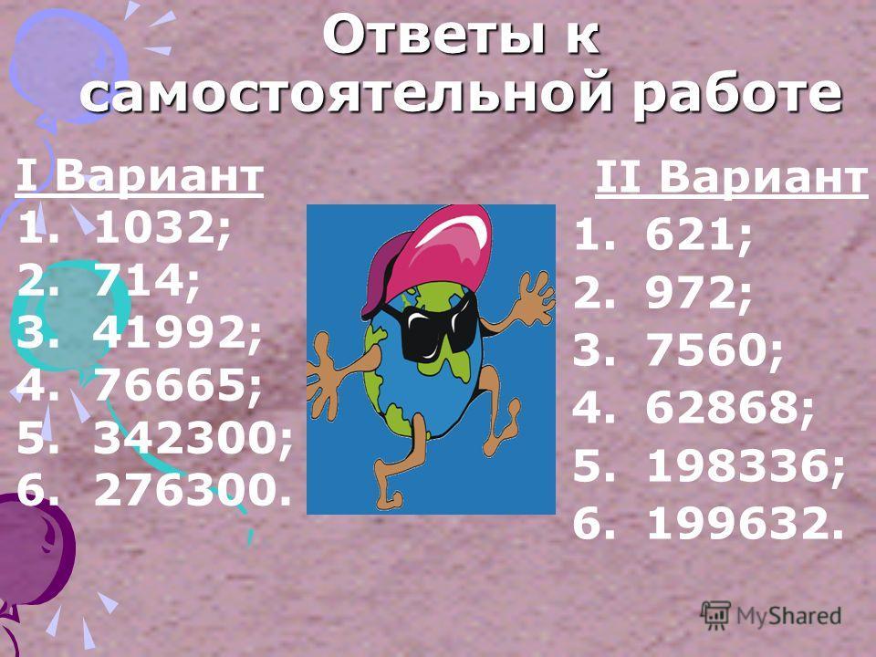 САМОСТОЯТЕЛЬНАЯ РАБОТА II Вариант 1.23 · 27; 2.108 · 9; 3.315 · 24; 4.806 · 78; 5.2066 · 96; 6.4159 · 48. I Вариант 1. 43 · 24; 2. 102 ·7; 3. 724 · 54; 4. 807 · 95; 5. 4075 · 84; 6. 3684 · 75.