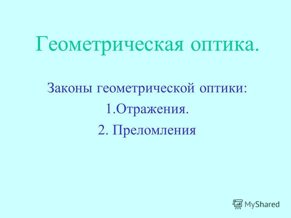 Геометрическая оптика. Законы геометрической оптики: 1.Отражения. 2. Преломления