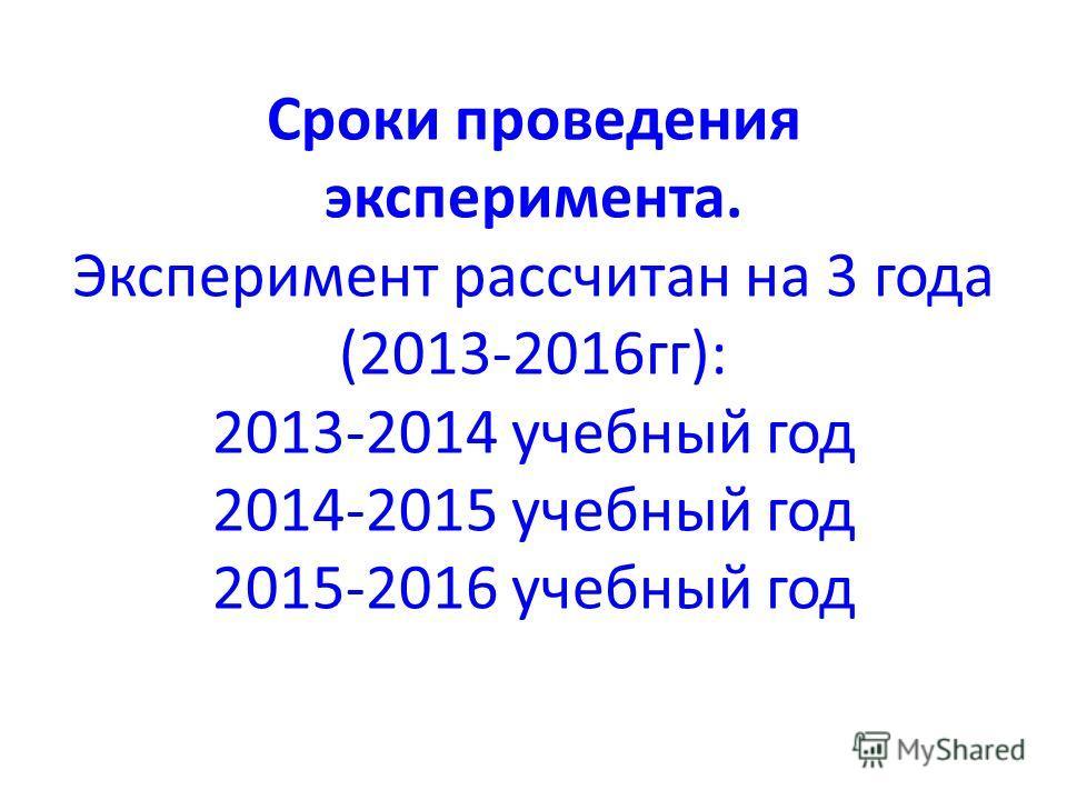 Сроки проведения эксперимента. Эксперимент рассчитан на 3 года (2013-2016гг): 2013-2014 учебный год 2014-2015 учебный год 2015-2016 учебный год