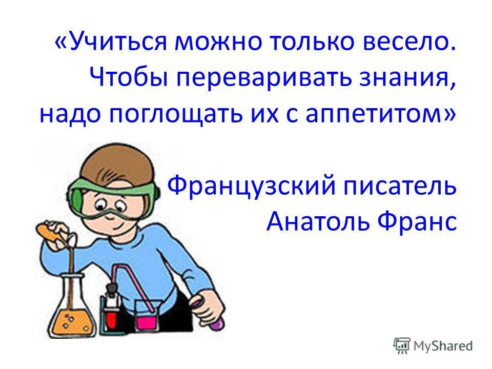 «Учиться можно только весело. Чтобы переваривать знания, надо поглощать их с аппетитом» Французский писатель Анатоль Франс