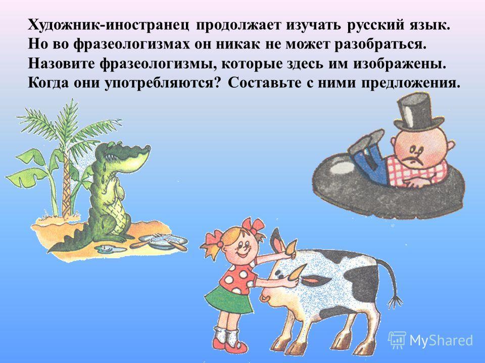 Художник-иностранец продолжает изучать русский язык. Но во фразеологизмах он никак не может разобраться. Назовите фразеологизмы, которые здесь им изображены. Когда они употребляются? Составьте с ними предложения.