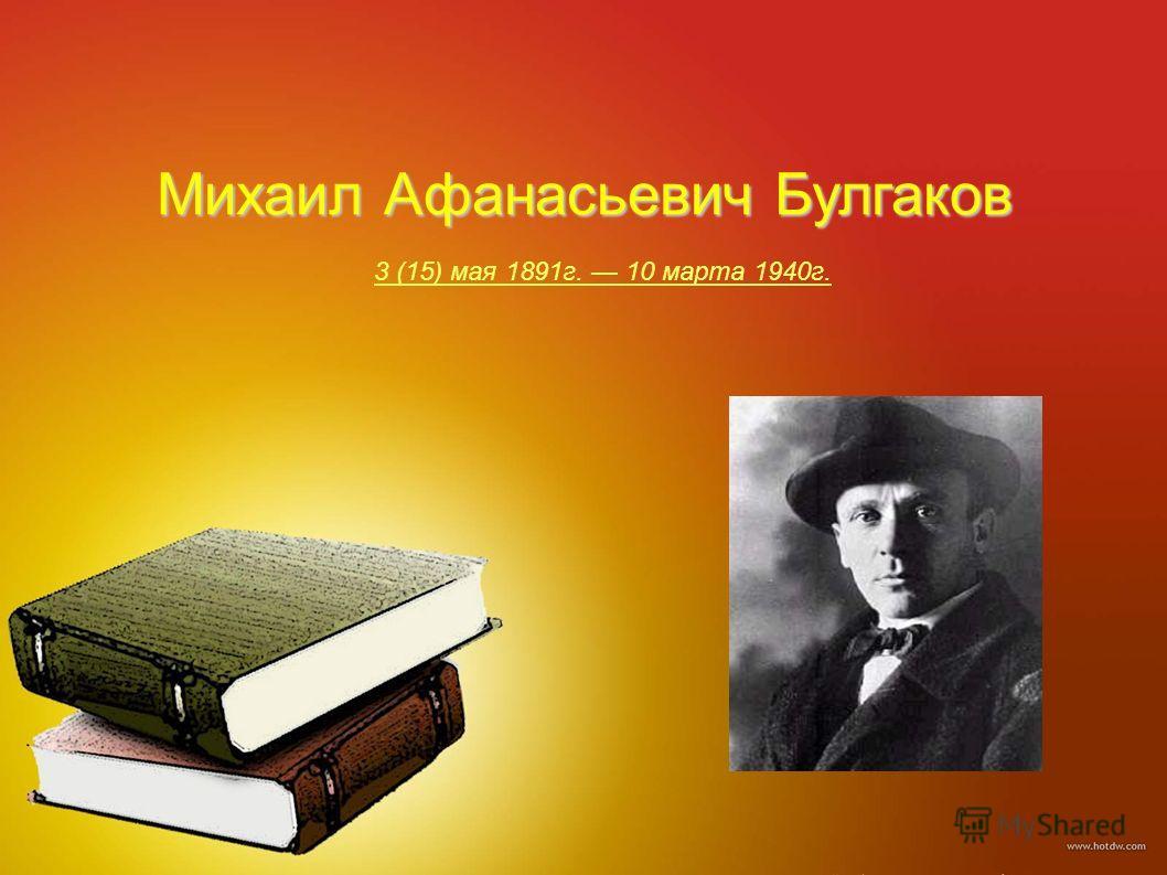 Михаил Афанасьевич Булгаков 3 (15) мая 1891г. 10 марта 1940г.