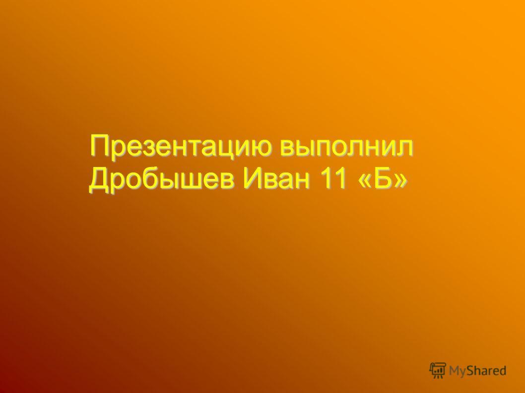 Презентацию выполнил Дробышев Иван 11 «Б»