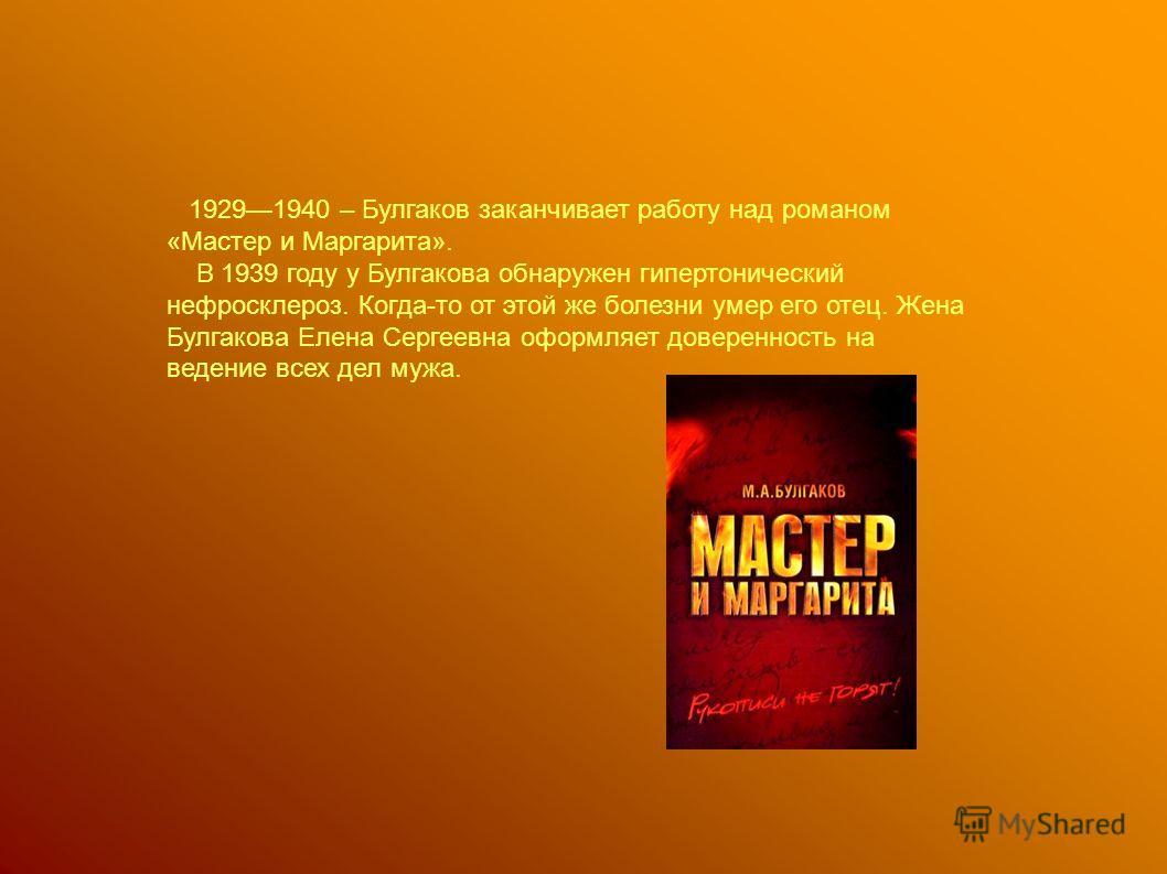19291940 – Булгаков заканчивает работу над романом «Мастер и Маргарита». В 1939 году у Булгакова обнаружен гипертонический нефросклероз. Когда-то от этой же болезни умер его отец. Жена Булгакова Елена Сергеевна оформляет доверенность на ведение всех