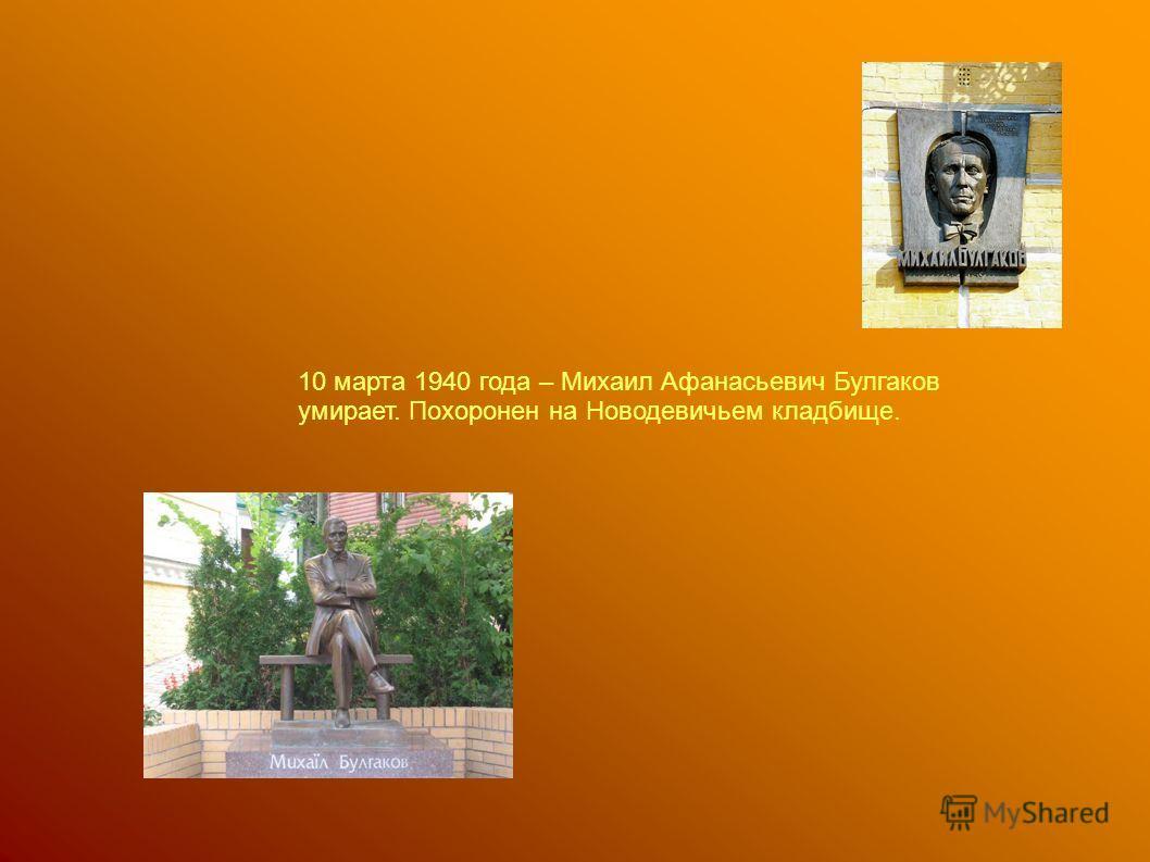 10 марта 1940 года – Михаил Афанасьевич Булгаков умирает. Похоронен на Новодевичьем кладбище.