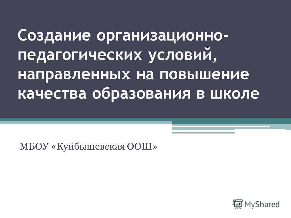 Создание организационно- педагогических условий, направленных на повышение качества образования в школе МБОУ «Куйбышевская ООШ»