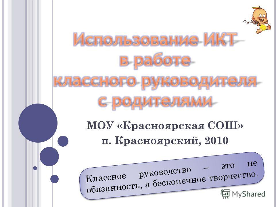 МОУ «Красноярская СОШ» п. Красноярский, 2010 Классное руководство – это не обязанность, а бесконечное творчество.