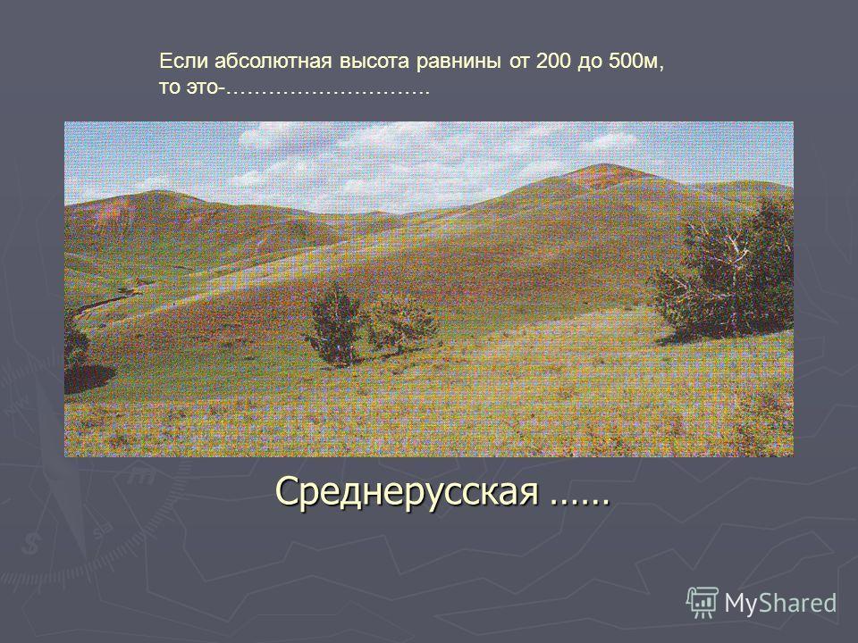 Среднерусская …… Если абсолютная высота равнины от 200 до 500м, то это-………………………..