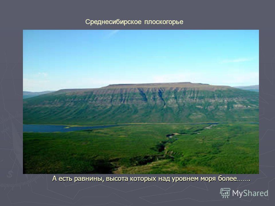 А есть равнины, высота которых над уровнем моря более……. Среднесибирское плоскогорье