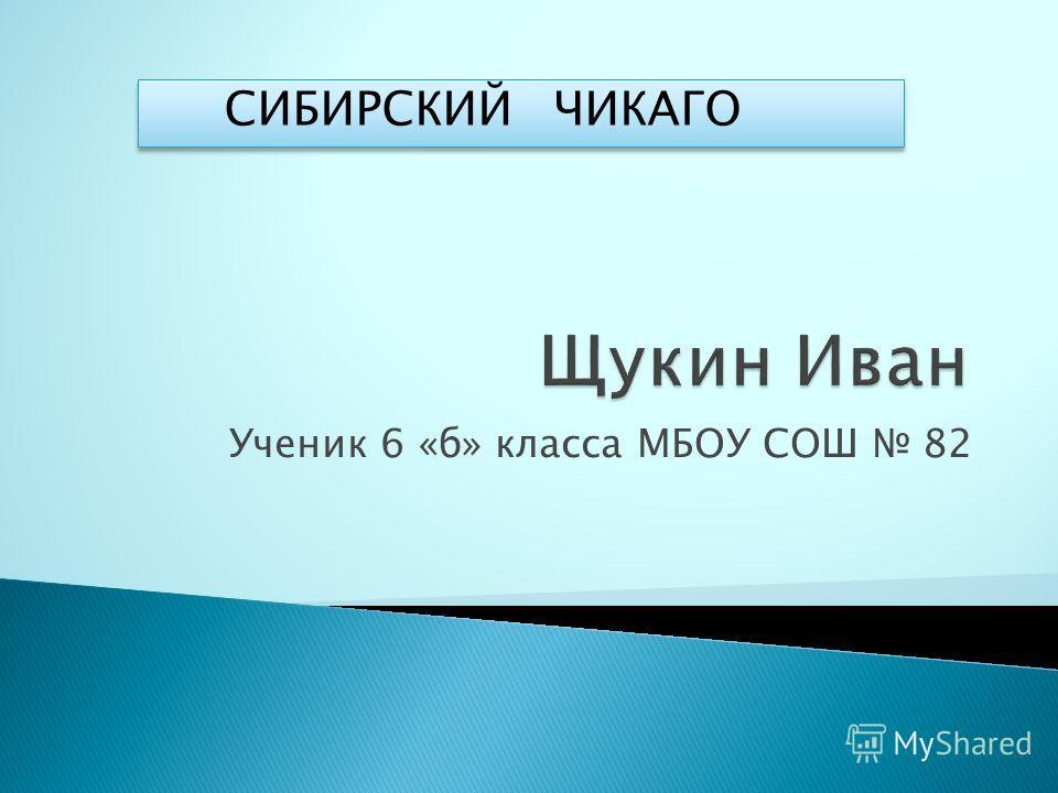 Ученик 6 «б» класса МБОУ СОШ 82 СИБИРСКИЙ ЧИКАГО